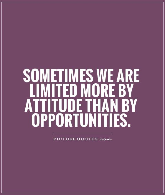 Sometimes we are limited more by attitude than by opportunities Picture Quote #1
