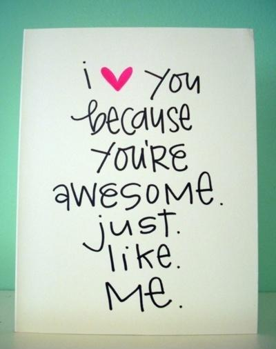 I love you because you're awesome just like me Picture Quote #1