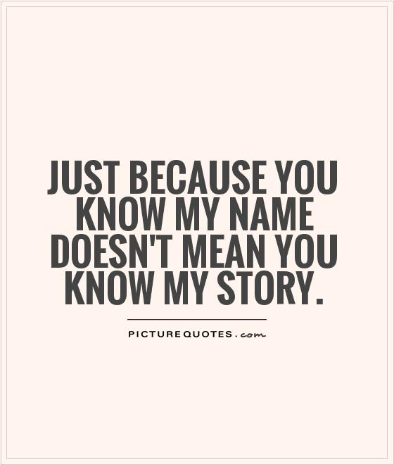 Just because you know my name doesn't mean you know my story Picture Quote #1