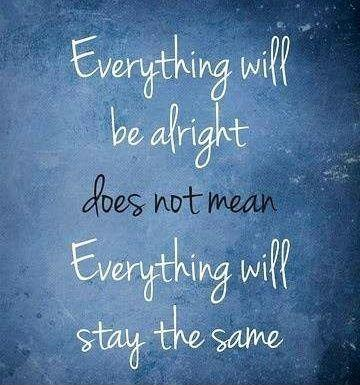 Everything will be alright does not mean everything will stay the same Picture Quote #1