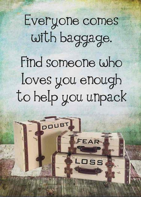 Everyone comes with baggage. Find someone who loves you enough to help you unpack Picture Quote #1