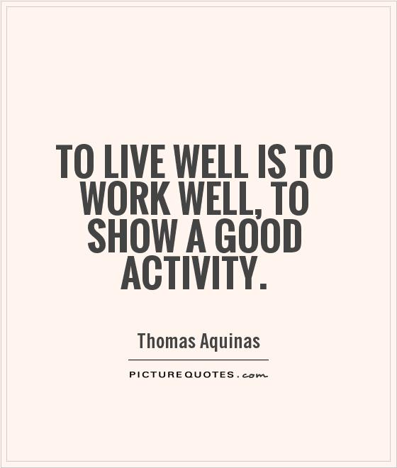To live well is to work well, to show a good activity Picture Quote #1