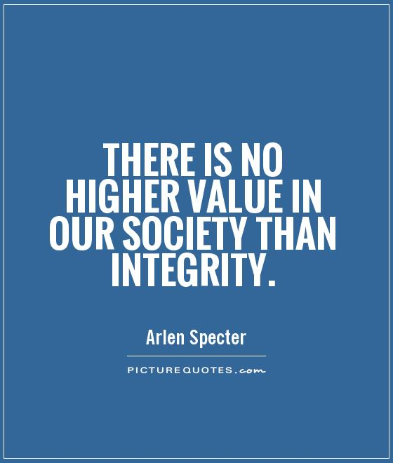 There is no higher value in our society than integrity Picture Quote #1
