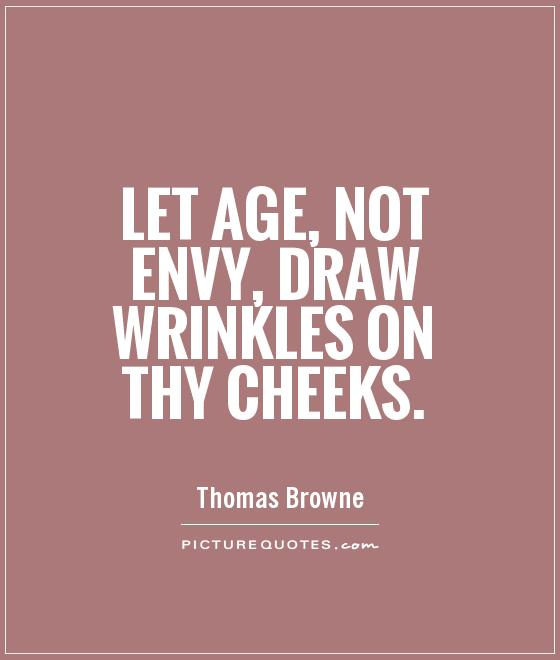 Let age, not envy, draw wrinkles on thy cheeks Picture Quote #1