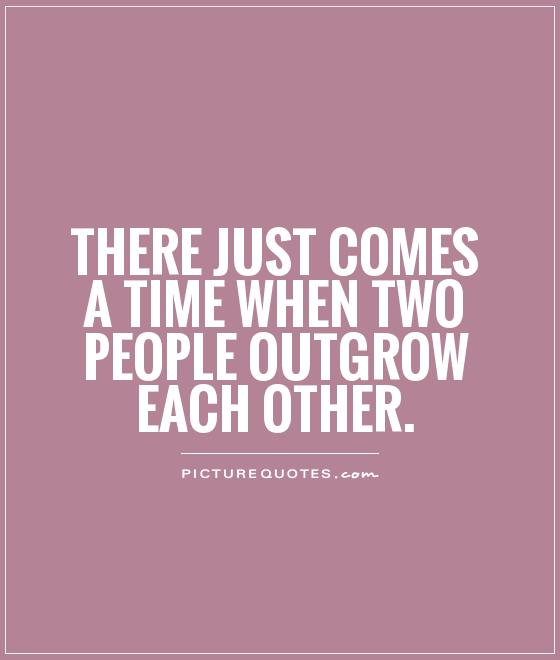 There just comes a time when two people outgrow each other Picture Quote #1