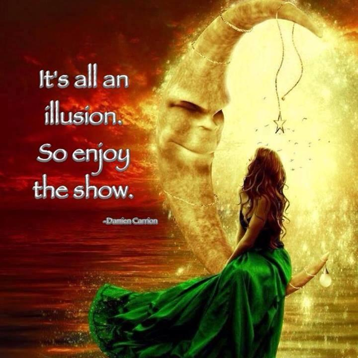 It's all an illusion. So enjoy the show Picture Quote #1