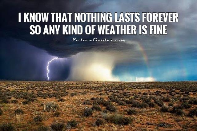 I know that nothing lasts forever so any kind of weather is fine Picture Quote #1