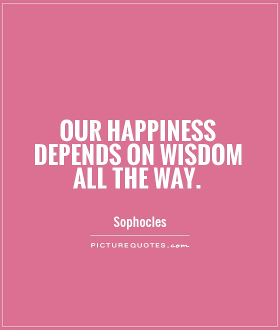 Our happiness depends on wisdom all the way Picture Quote #1