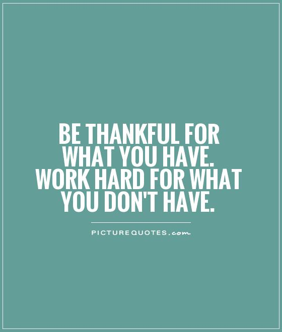 Be thankful for what you have. Work hard for what you don't have Picture Quote #1