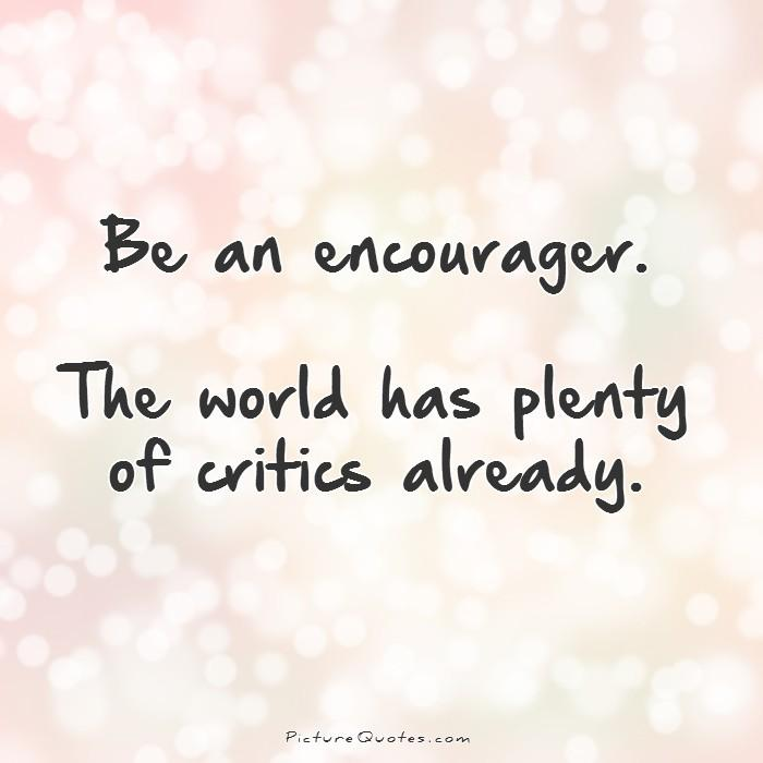 Be an encourager. The world has plenty of critics already Picture Quote #1