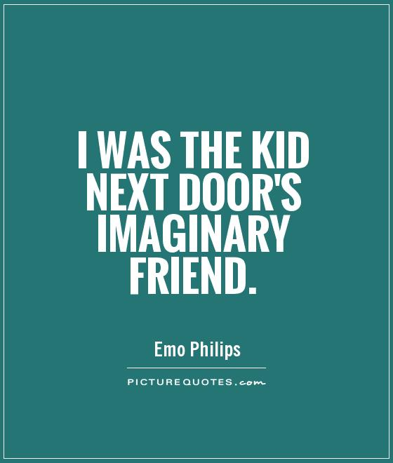 I was the kid next door's imaginary friend Picture Quote #1