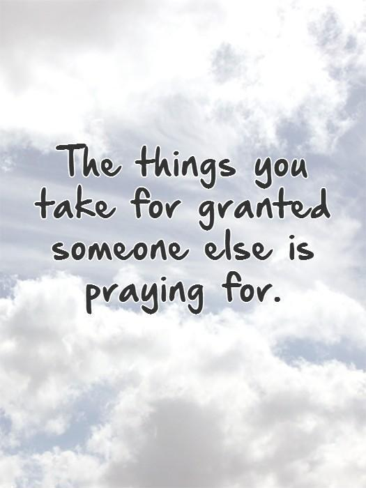 The things you take for granted someone else is praying for Picture Quote #1