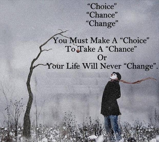 Choice, chance, change. You must make a choice, to take a chance or your life will never change Picture Quote #1
