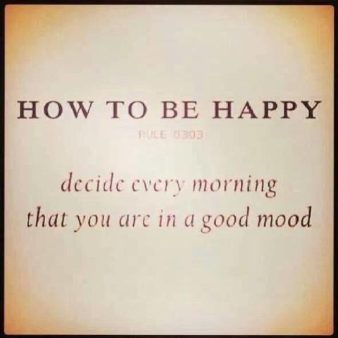 How to be happy. Decide every morning that you are in a good ...