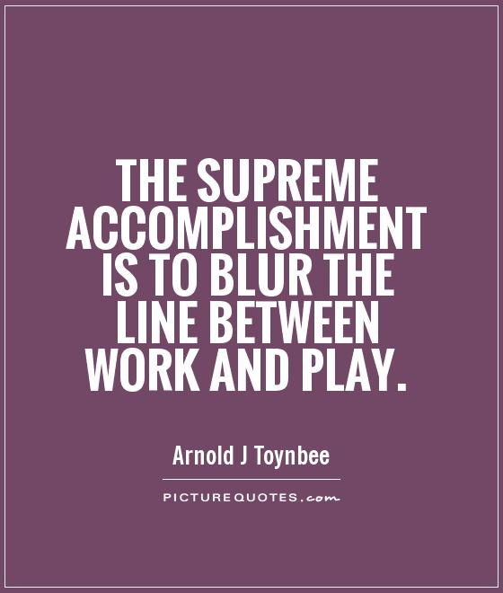 The supreme accomplishment is to blur the line between work and play Picture Quote #1
