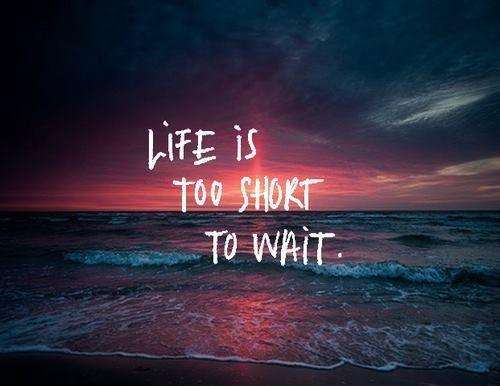 Life is too short to wait Picture Quote #1