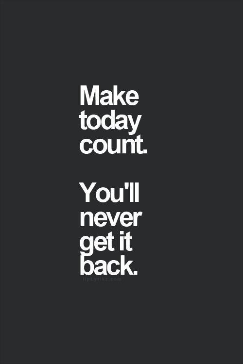 Make today count. You'll never get it back Picture Quote #1