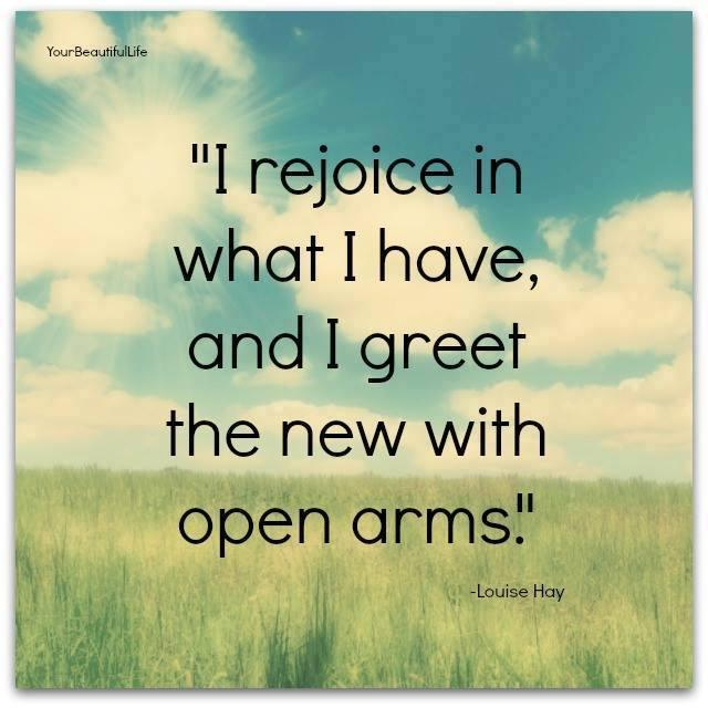 I will rejoice in what I have, and greet the new with open arms Picture Quote #1