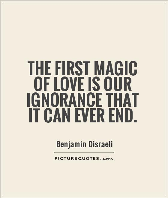 The first magic of love is our ignorance that it can ever end Picture Quote #1