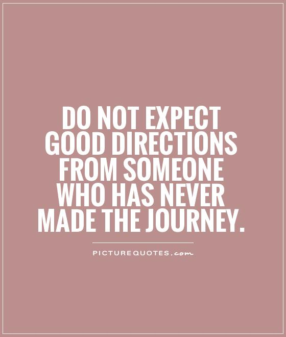 Do not expect good directions from someone who has never made the journey Picture Quote #1