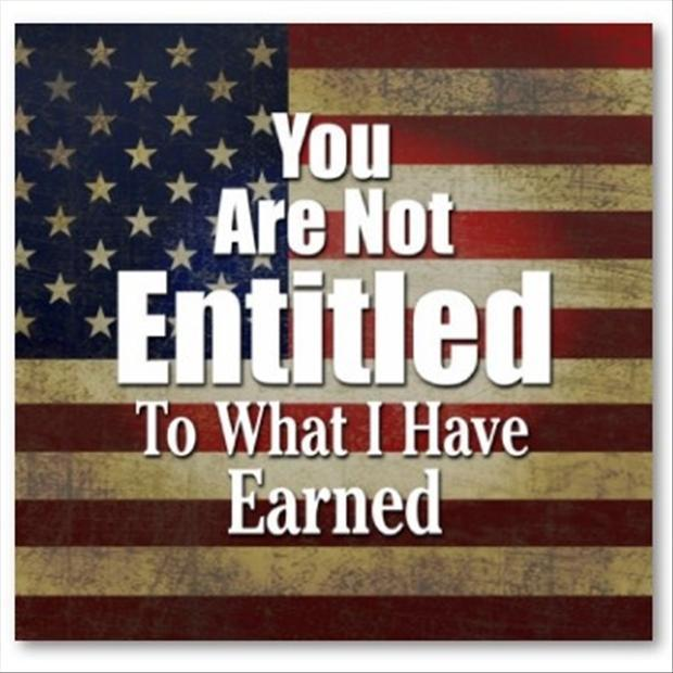 You are not entitled to what I have earned Picture Quote #1