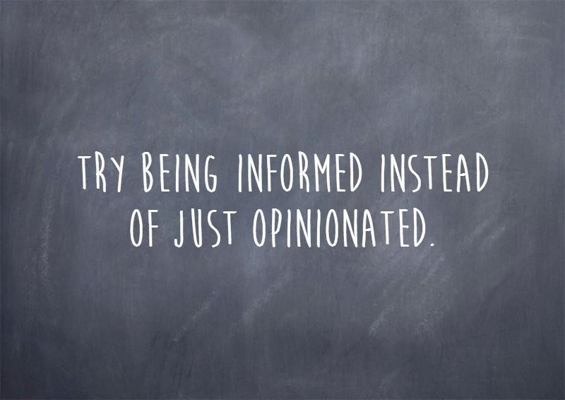 Try being informed instead of just opinionated. Picture Quote #1