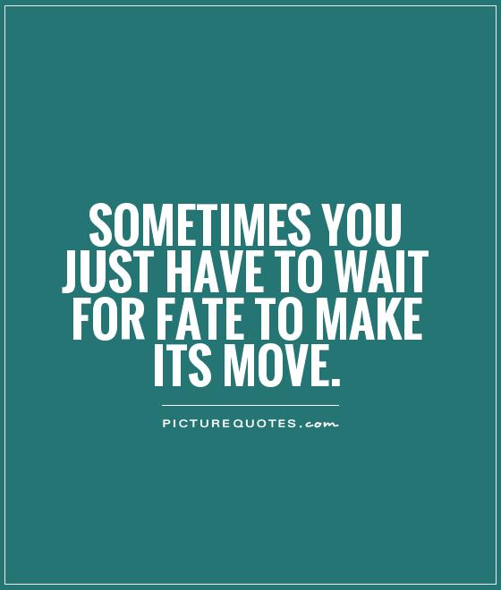 Sometimes you just have to wait for fate to make its move Picture Quote #1