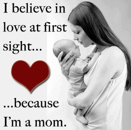 I believe in love at first sight, because i'm a mom Picture Quote #1