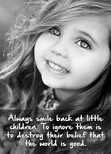 Always smile back at little children. To ignore them is to destroy their belief that the world is good Picture Quote #1