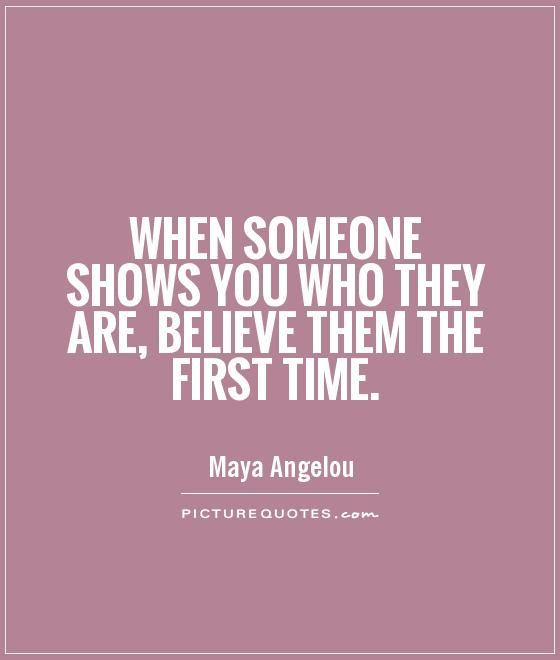 When someone shows you who they are, believe them the first time Picture Quote #1