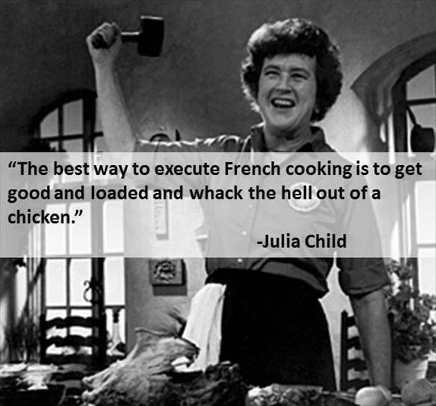 The best way to execute French cooking is to get good and loaded and whack the hell out of a chicken Picture Quote #1