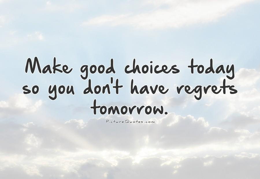 Make good choices today so you don't have regrets tomorrow Picture Quote #1