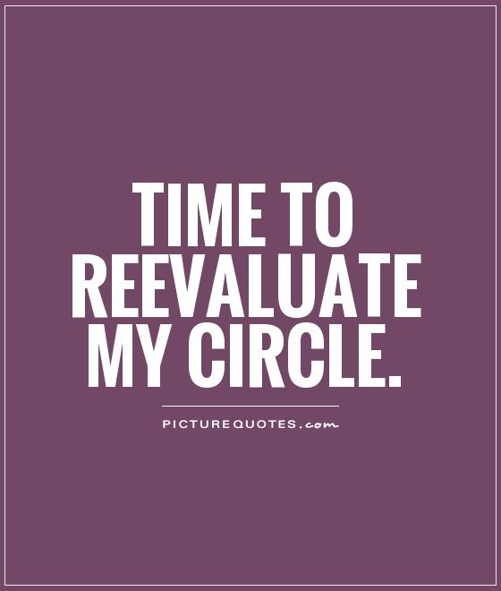 Time to reevaluate my circle Picture Quote #1