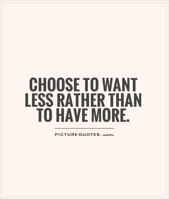 Choose to want less rather than to have more Picture Quote #1