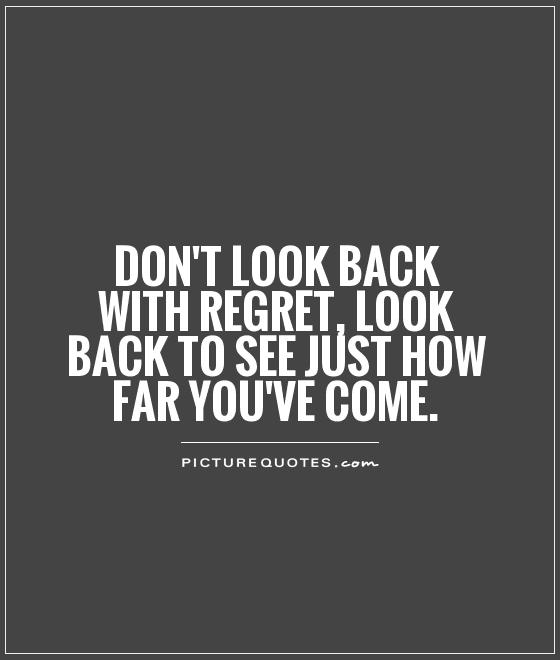 Don't look back with regret, look back to see just how far you've come Picture Quote #1