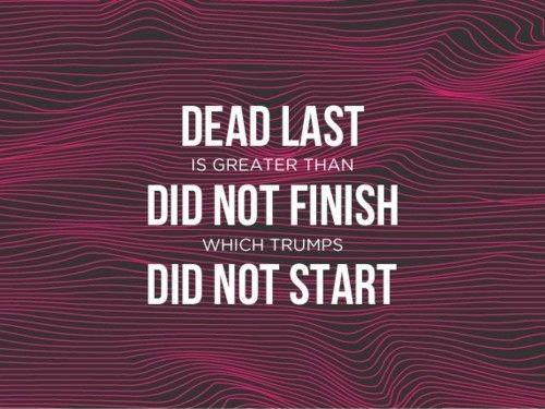 Dead last is greater than did not finish which trumps did not start Picture Quote #1
