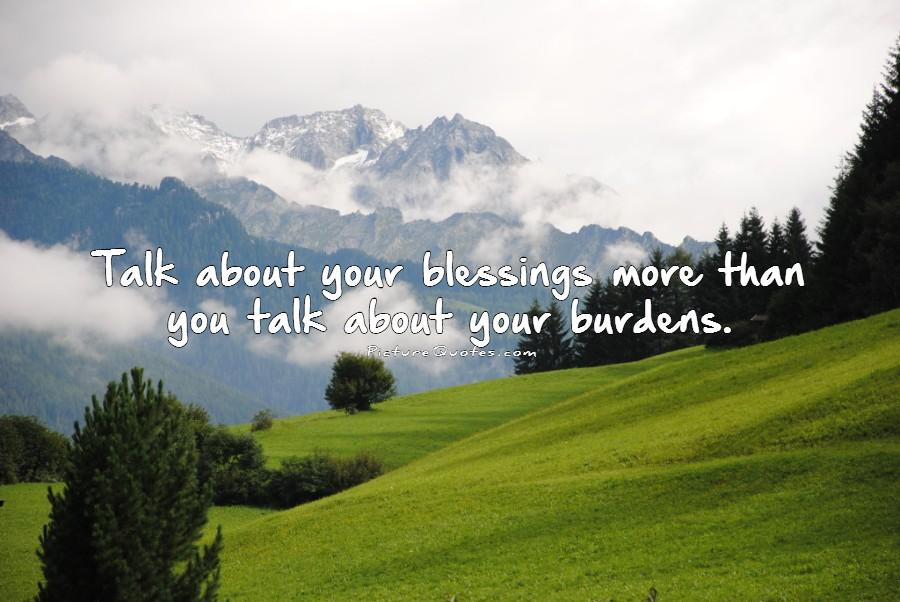 Talk about your blessings more than you talk about your burdens Picture Quote #1