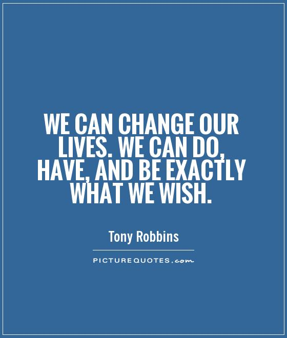 We can change our lives. We can do, have, and be exactly what we wish Picture Quote #1