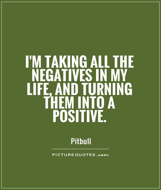 I'm taking all the negatives in my life, and turning them into a positive Picture Quote #1
