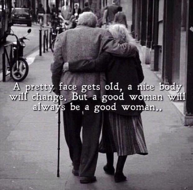 A pretty face will get old, a nice body will change. But a good woman will always be a good woman Picture Quote #1