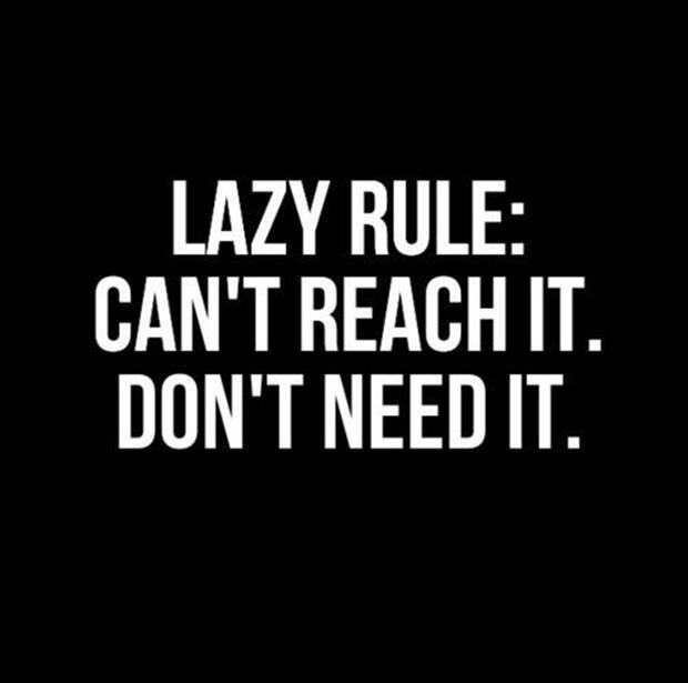 Lazy rule: Can't reach it. Don't need it Picture Quote #1