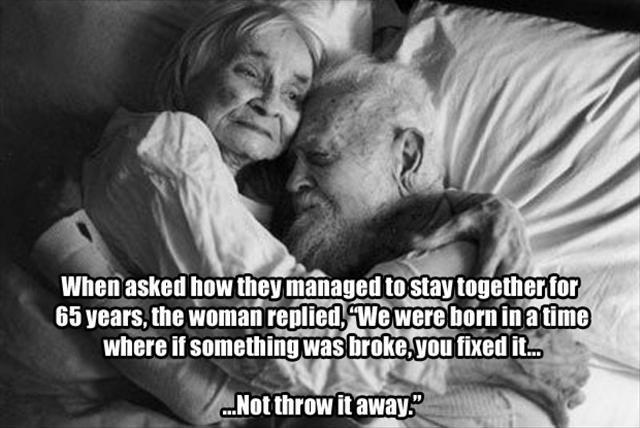 When asked how they managed to stay together for 65 years, the woman replied, We were born in a time where if something was broke, you fixed it - not throw it away Picture Quote #1