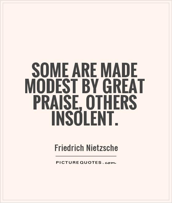 Some are made modest by great praise, others insolent Picture Quote #1