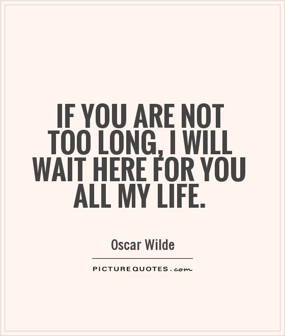 If you are not too long, I will wait here for you all my life Picture Quote #1