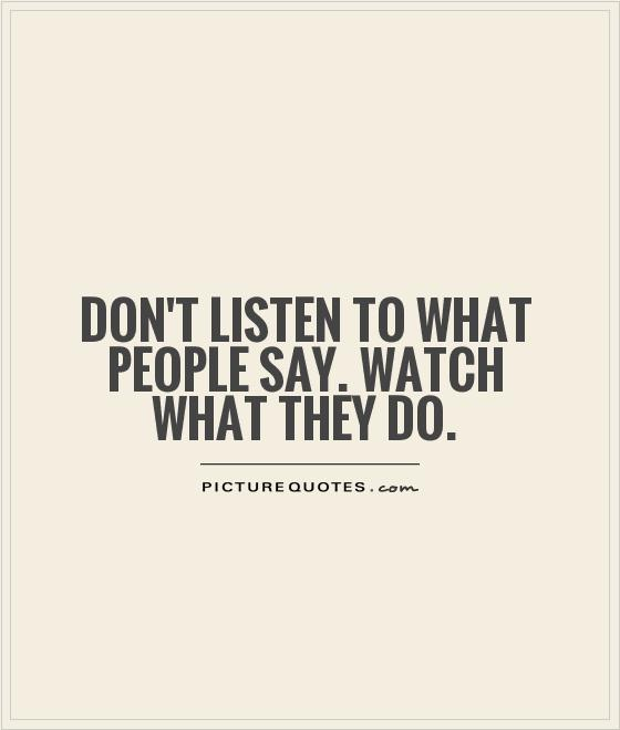 Don't listen to what people say. Watch what they do Picture Quote #1