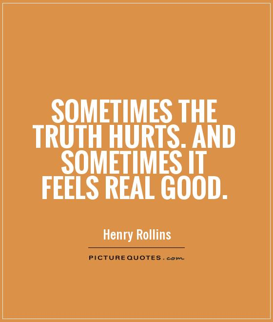 Sometimes the truth hurts. And sometimes it feels real good Picture Quote #1