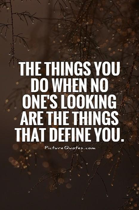 The things you do when no one's looking are the things that define you. Picture Quote #1