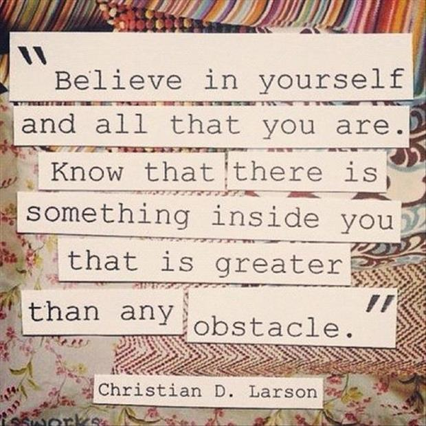 Believe in yourself and all that you are. Know that there is something inside you that is greater than any obstacle. Picture Quote #1