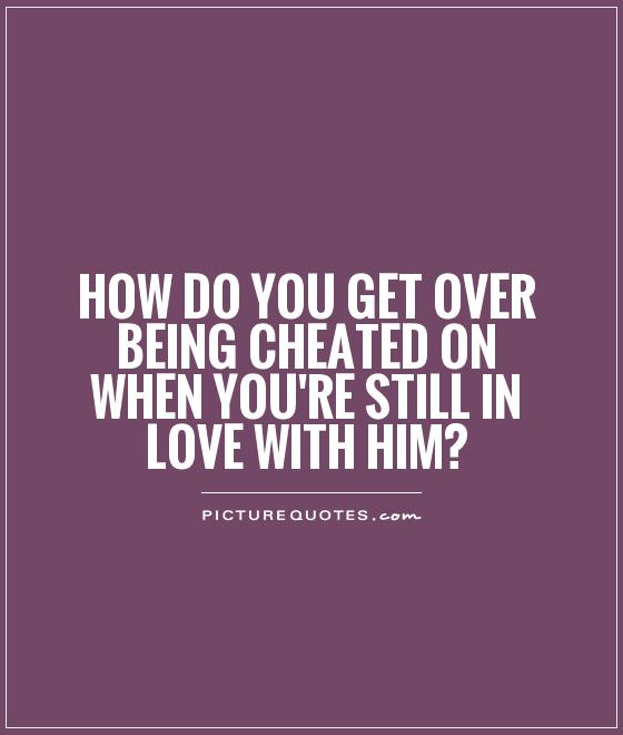 How do you get over being cheated on when you're still in love with him? Picture Quote #1