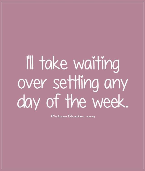 http://img.picturequotes.com/2/5/4561/ill-take-waiting-over-settling-any-day-of-the-week-quote-1.jpg